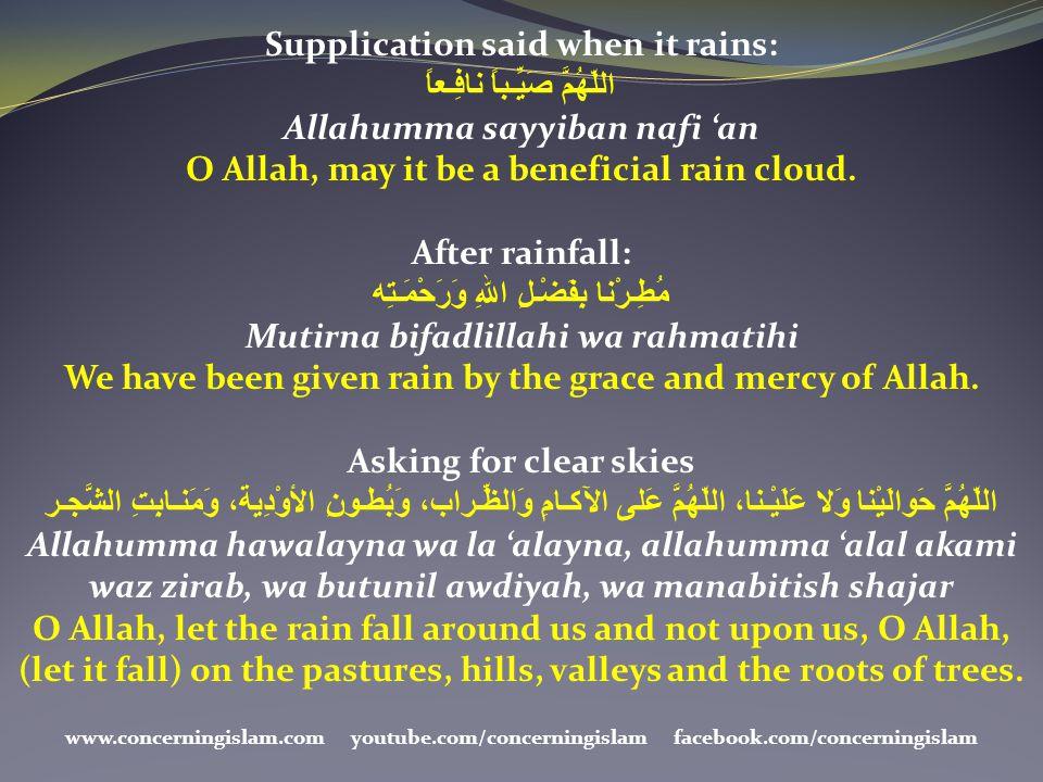 Supplication said when it rains: اللّهُمَّ صَيِّـباً نافِـعاً Allahumma sayyiban nafi 'an O Allah, may it be a beneficial rain cloud. After rainfall:
