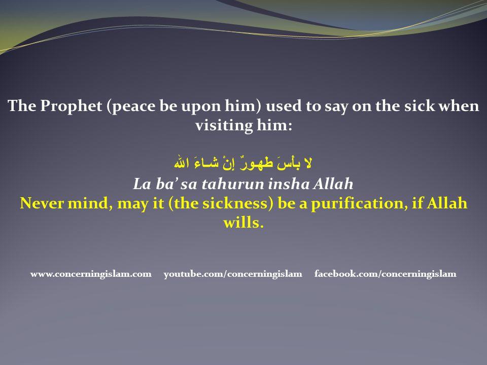 The Prophet (peace be upon him) used to say on the sick when visiting him: لا بأْسَ طَهـورٌ إِنْ شـاءَ الله La ba' sa tahurun insha Allah Never mind,