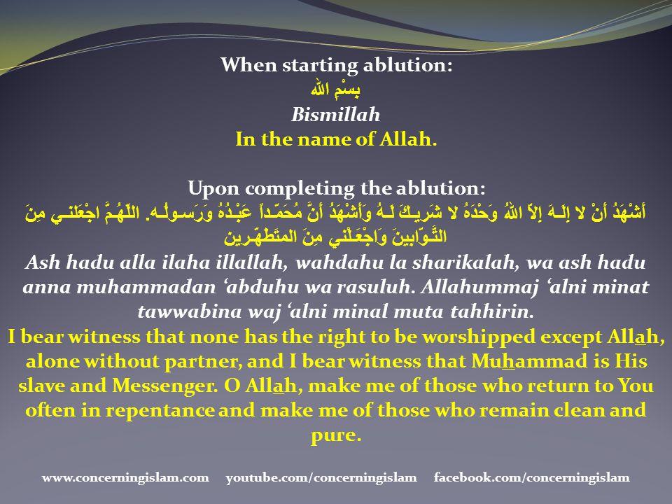 When starting ablution: بِسْمِ الله Bismillah In the name of Allah. Upon completing the ablution: أَشْهَدُ أَنْ لا إِلَـهَ إِلاّ اللهُ وَحْدَهُ لا شَر