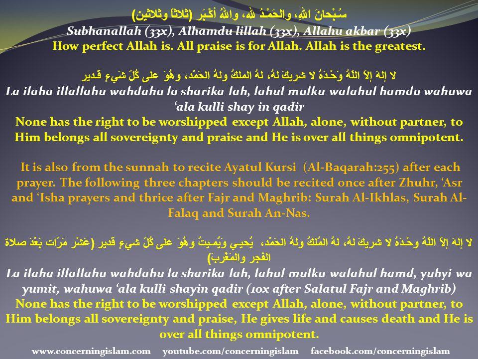 سُـبْحانَ اللهِ، والحَمْـدُ لله، واللهُ أكْـبَر ( ثلاثاً وثلاثين ) Subhanallah (33x), Alhamdu lillah (33x), Allahu akbar (33x) How perfect Allah is. A