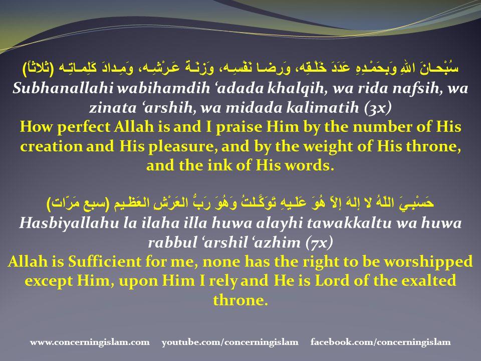 سُبْحـانَ اللهِ وَبِحَمْـدِهِ عَدَدَ خَلْـقِه، وَرِضـا نَفْسِـه، وَزِنَـةَ عَـرْشِـه، وَمِـدادَ كَلِمـاتِـه ( ثلاثاً ) Subhanallahi wabihamdih 'adada