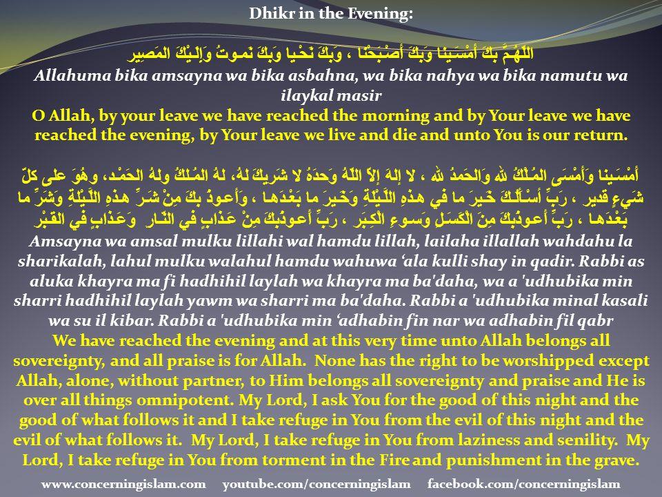 Dhikr in the Evening: اللّهُـمَّ بِكَ أَمْسَـينا وَبِكَ أَصْـبَحْنا ، وَبِكَ نَحْـيا وَبِكَ نَمـوتُ وَإِلَـيْكَ المَصِير Allahuma bika amsayna wa bika