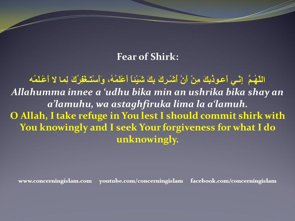 Fear of Shirk: اللّهُـمَّ إِنّـي أَعـوذُبِكَ مِنْ أَنْ أُشْـرِكَ بِكَ شَيْئاً أَعْلَمُهُ، وَأَسْتَـغْفِرُكَ لِما لا أَعْـلَمُه Allahumma innee a 'udhu