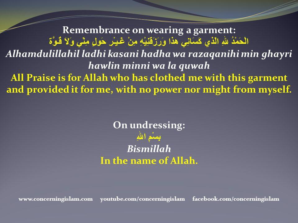 Remembrance on wearing a garment: الْحَمْدُ للهِ الّذي كَسَانِي هذا وَرَزَقَنِيْهِ مِنْ غَـيـْرِ حَولٍ مِنّي وَلاَ قُـوَّة Alhamdulillahil ladhi kasan