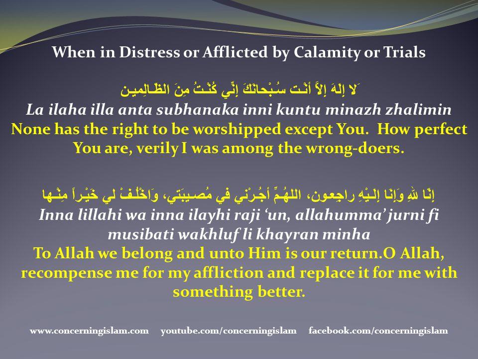 When in Distress or Afflicted by Calamity or Trials َلا إِلَهَ إِلاَّ أنْـت سُـبْحانَكَ إِنِّي كُنْـتُ مِنَ الظّـالِميـن La ilaha illa anta subhanaka