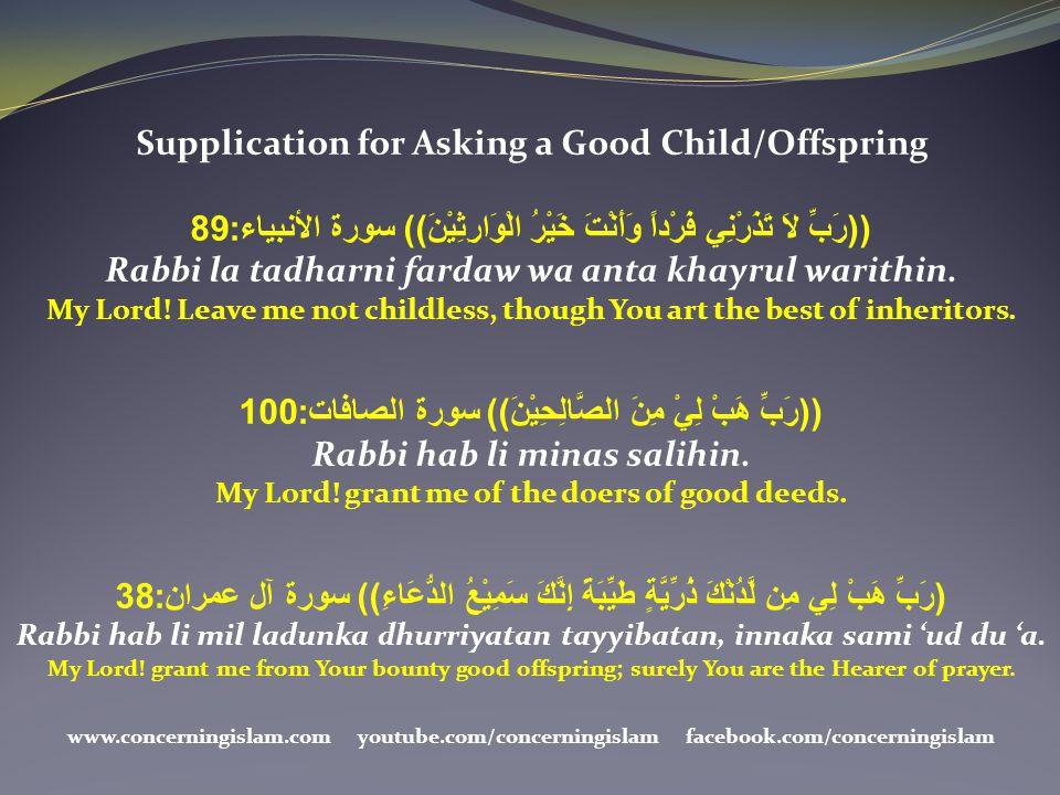 Supplication for Asking a Good Child/Offspring ((رَبِّ لاَ تَذَرْنِي فَرْداً وَأَنْتَ خَيْرُ الْوَارِثِيْنَ)) سورة الأنبياء:89 Rabbi la tadharni farda