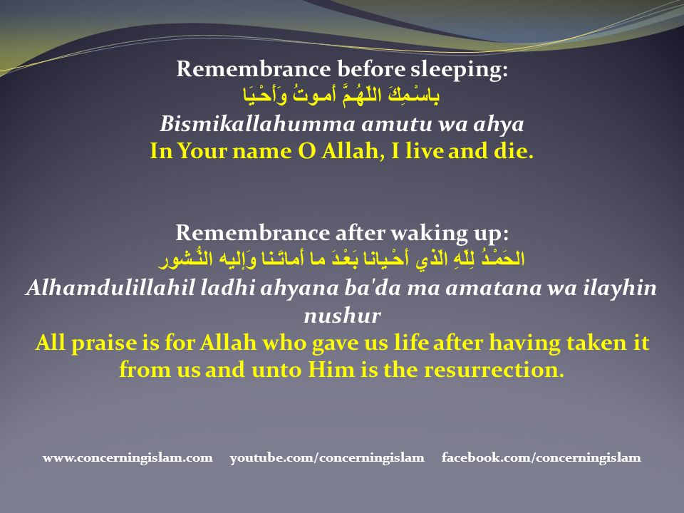 Remembrance before sleeping: بِاسْـمِكَ اللّهُـمَّ أَمـوتُ وَأَحْـيَا Bismikallahumma amutu wa ahya In Your name O Allah, I live and die. Remembrance