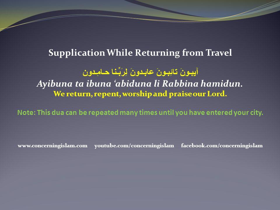 Supplication While Returning from Travel آيِبـونَ تائِبـونَ عابِـدونَ لِرَبِّـنا حـامِـدون Ayibuna ta ibuna 'abiduna li Rabbina hamidun. We return, re