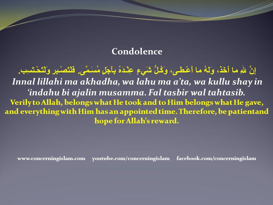 Condolence إِنَّ للهِ ما أَخَذ، وَلَهُ ما أَعْـطـى، وَكُـلُّ شَيءٍ عِنْـدَهُ بِأَجَلٍ مُسَـمَّى. فَلْتَصْـبِر وَلْتَحْـتَسِب. Innal lillahi ma akhadha
