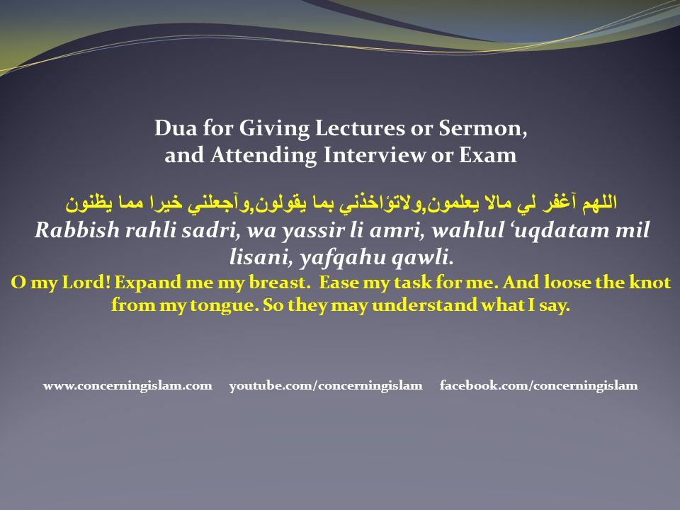 Dua for Giving Lectures or Sermon, and Attending Interview or Exam اللهم آغفر لي مالا يعلمون,ولاتؤاخذني بما يقولون,وآجعلني خيرا مما يظنون Rabbish rahl