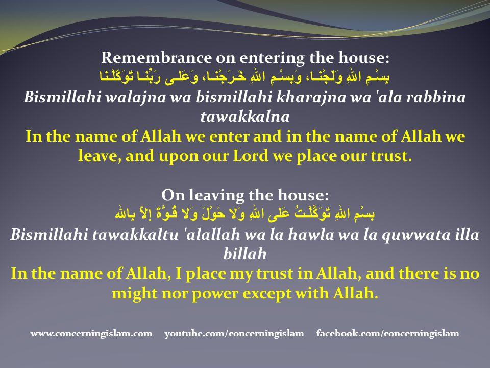 Remembrance on entering the house: بِسْـمِ اللهِ وَلَجْنـا، وَبِسْـمِ اللهِ خَـرَجْنـا، وَعَلـى رَبِّنـا تَوَكّلْـنا Bismillahi walajna wa bismillahi
