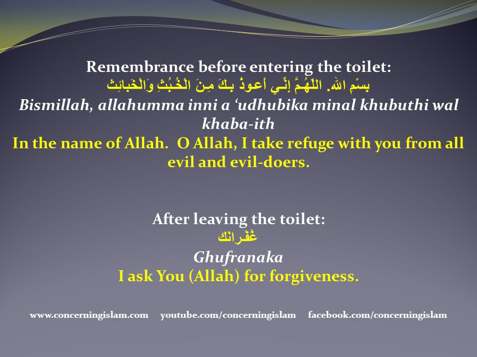 Remembrance before entering the toilet: بِسْمِ الله. اللّهُـمَّ إِنِّـي أَعـوذُ بِـكَ مِـنَ الْخُـبُثِ وَالْخَبائِث Bismillah, allahumma inni a 'udhub