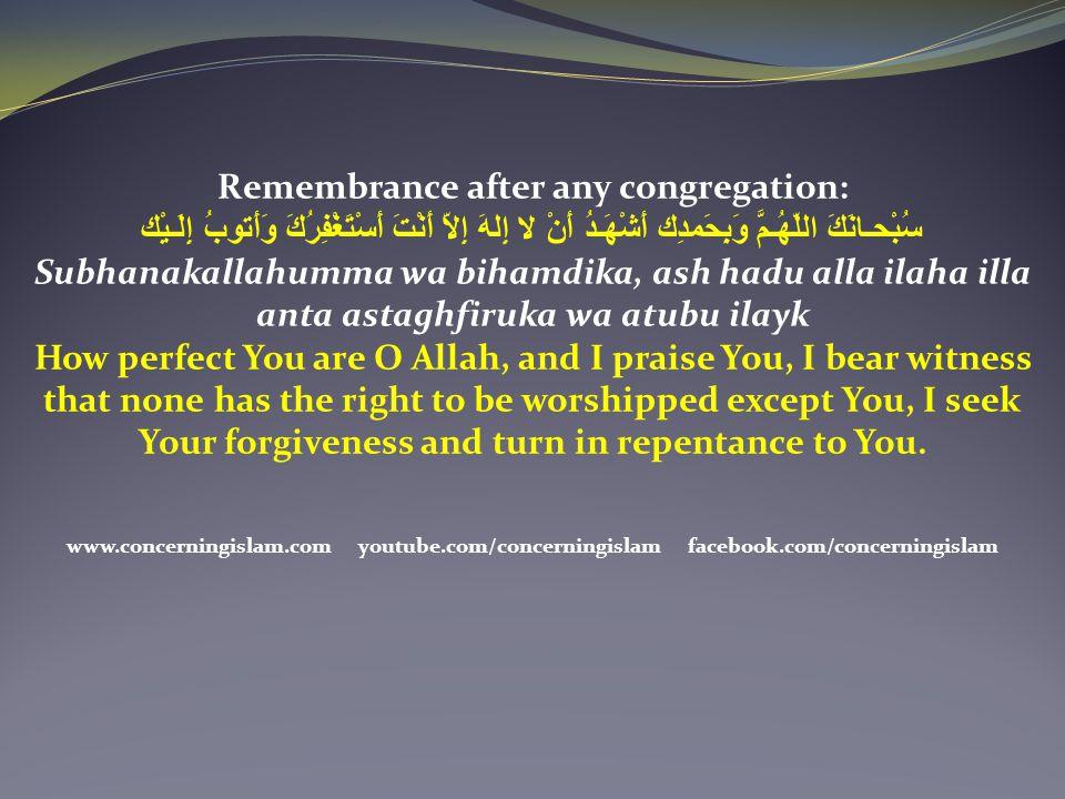 Remembrance after any congregation: سُبْحـانَكَ اللّهُـمَّ وَبِحَمدِك أَشْهَـدُ أَنْ لا إِلهَ إِلاّ أَنْتَ أَسْتَغْفِرُكَ وَأَتوبُ إِلَـيْك Subhanakal