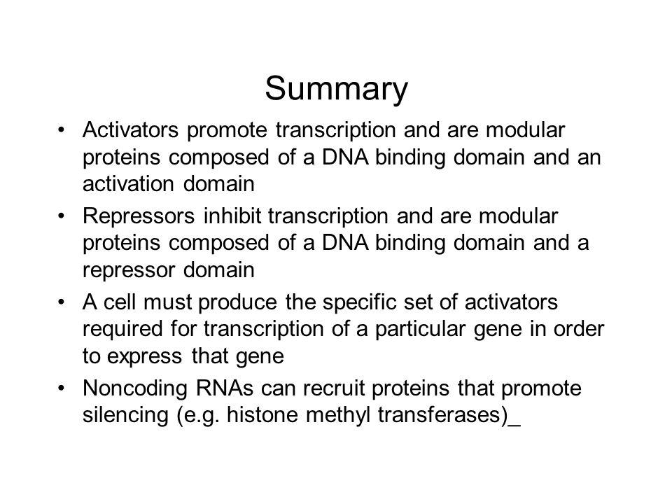 Summary Activators promote transcription and are modular proteins composed of a DNA binding domain and an activation domain Repressors inhibit transcription and are modular proteins composed of a DNA binding domain and a repressor domain A cell must produce the specific set of activators required for transcription of a particular gene in order to express that gene Noncoding RNAs can recruit proteins that promote silencing (e.g.