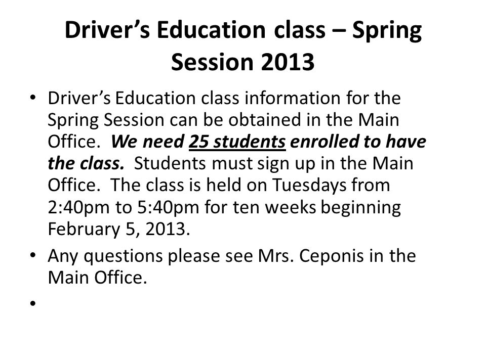 Driver's Education class – Spring Session 2013 Driver's Education class information for the Spring Session can be obtained in the Main Office. We need