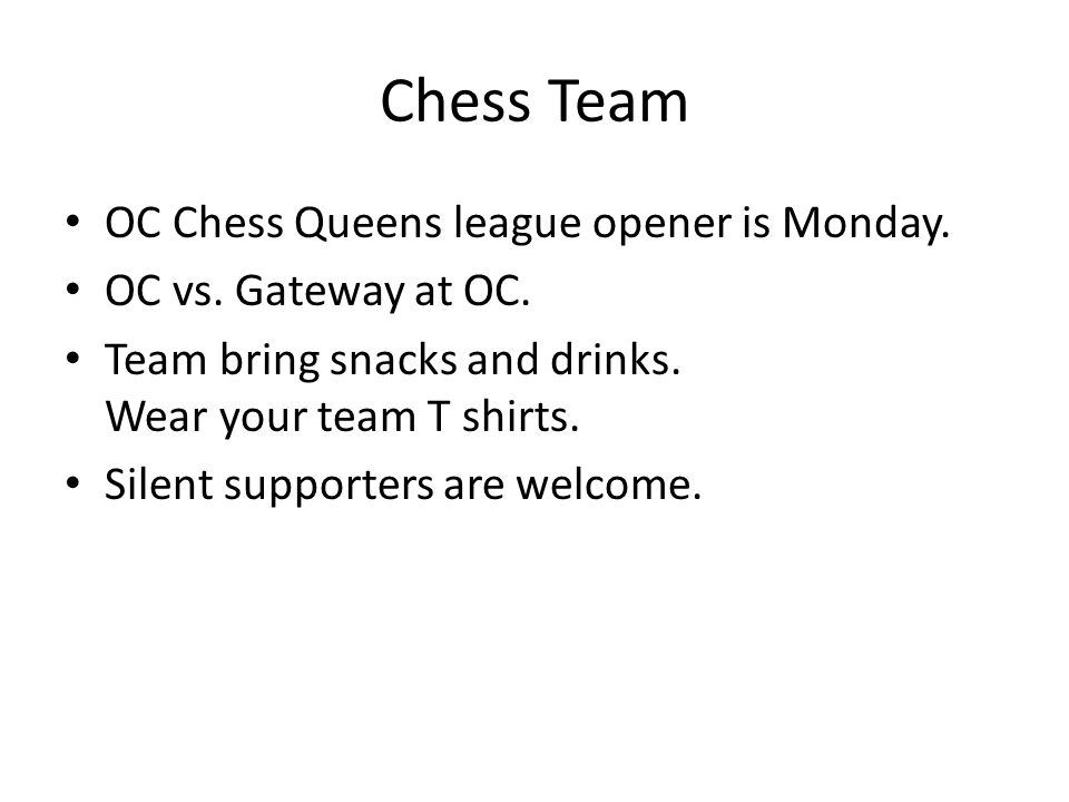 Chess Team OC Chess Queens league opener is Monday. OC vs. Gateway at OC. Team bring snacks and drinks. Wear your team T shirts. Silent supporters are
