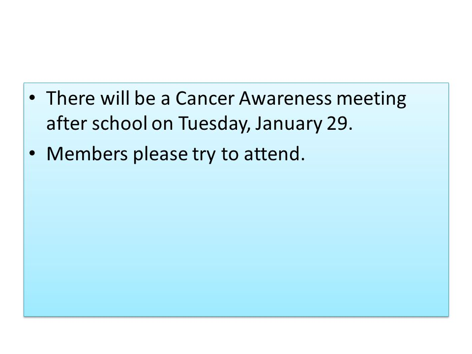 There will be a Cancer Awareness meeting after school on Tuesday, January 29. Members please try to attend. There will be a Cancer Awareness meeting a