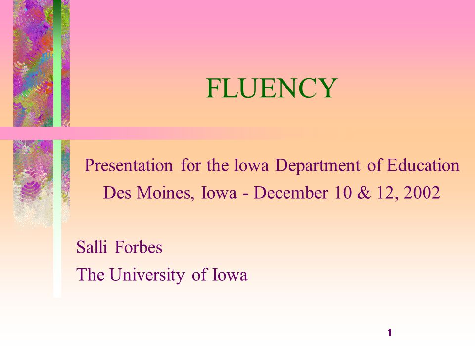 1 FLUENCY Presentation for the Iowa Department of Education Des Moines, Iowa - December 10 & 12, 2002 Salli Forbes The University of Iowa