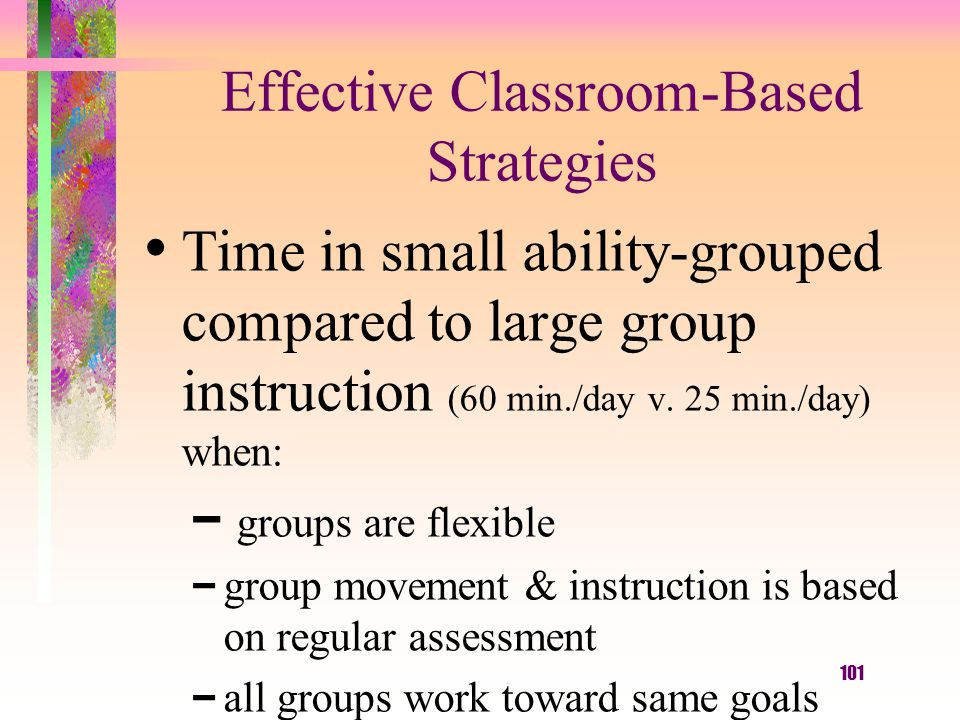 101 Effective Classroom-Based Strategies Time in small ability-grouped compared to large group instruction (60 min./day v. 25 min./day) when: – groups