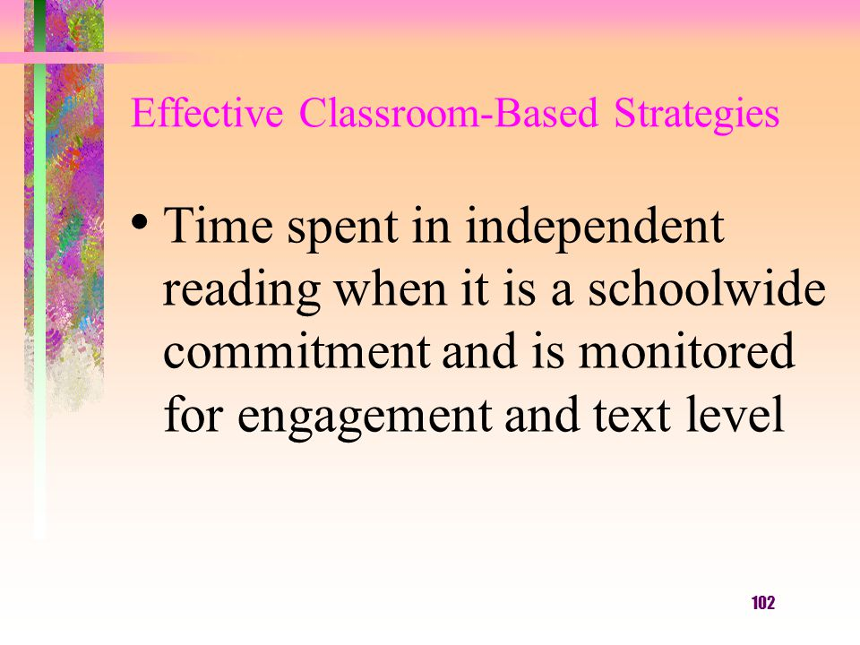 102 Effective Classroom-Based Strategies Time spent in independent reading when it is a schoolwide commitment and is monitored for engagement and text level