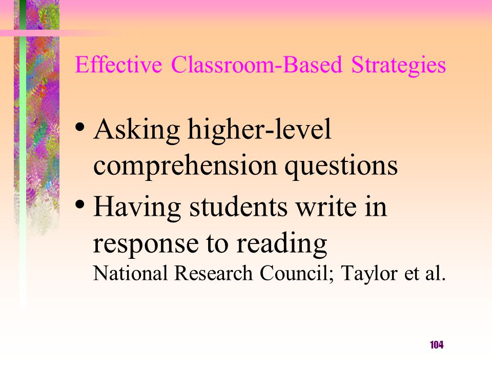 104 Effective Classroom-Based Strategies Asking higher-level comprehension questions Having students write in response to reading National Research Co