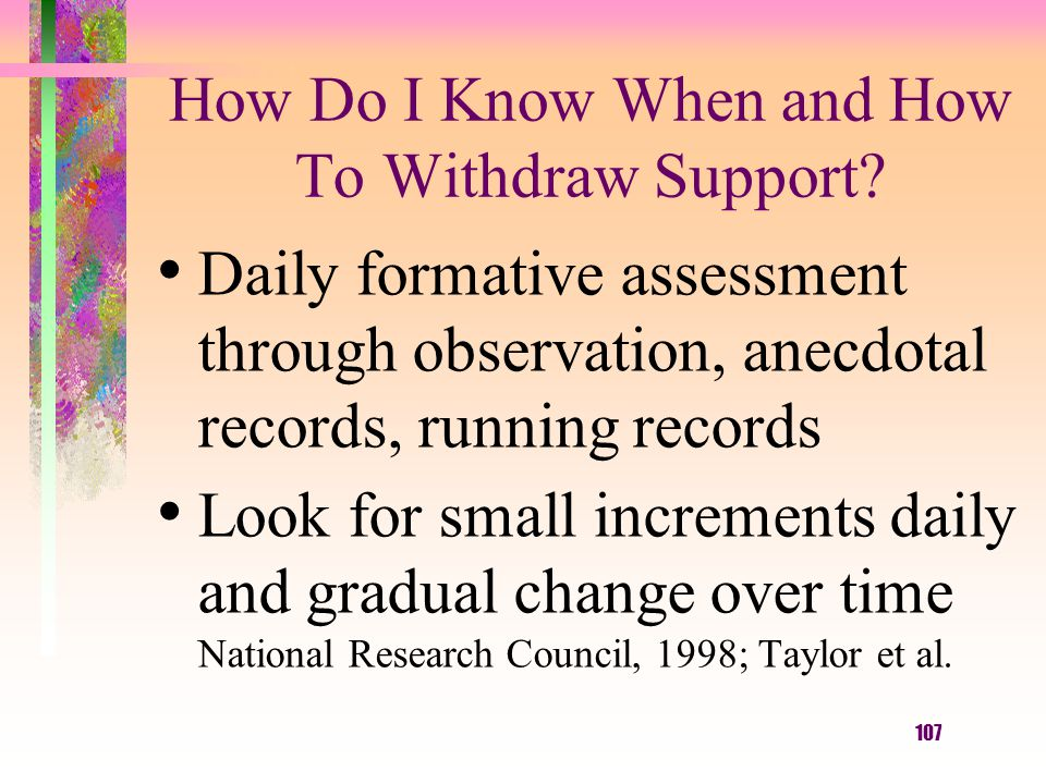 107 How Do I Know When and How To Withdraw Support? Daily formative assessment through observation, anecdotal records, running records Look for small