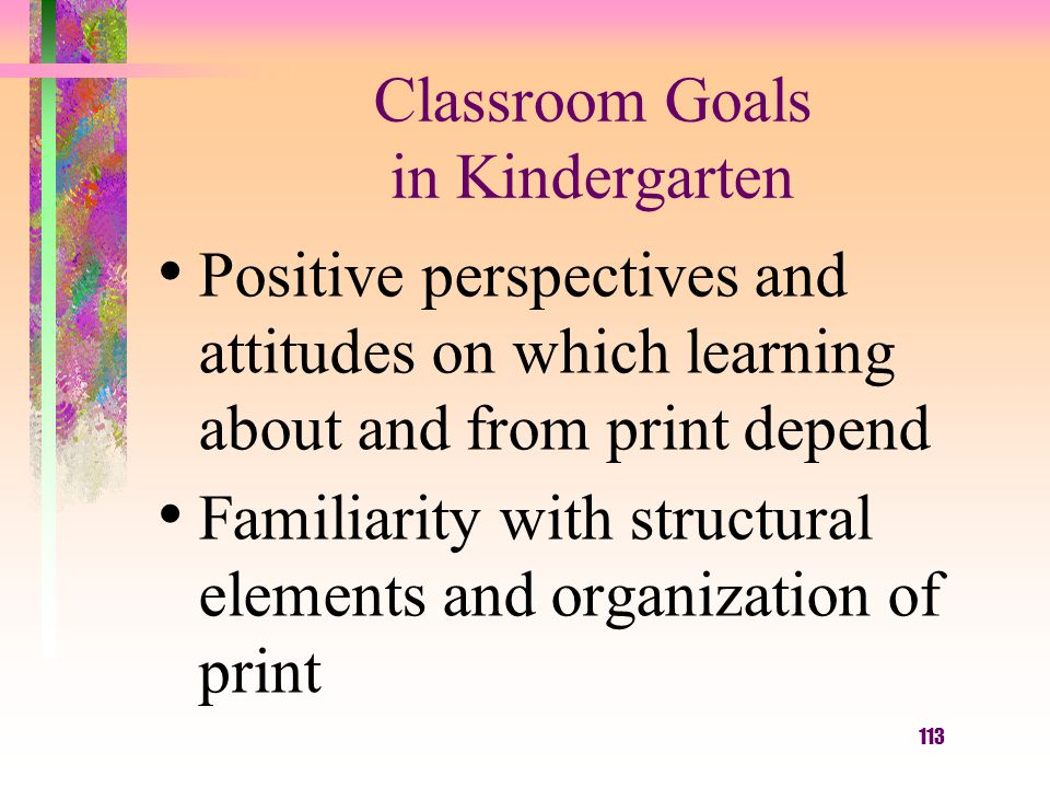 113 Classroom Goals in Kindergarten Positive perspectives and attitudes on which learning about and from print depend Familiarity with structural elem