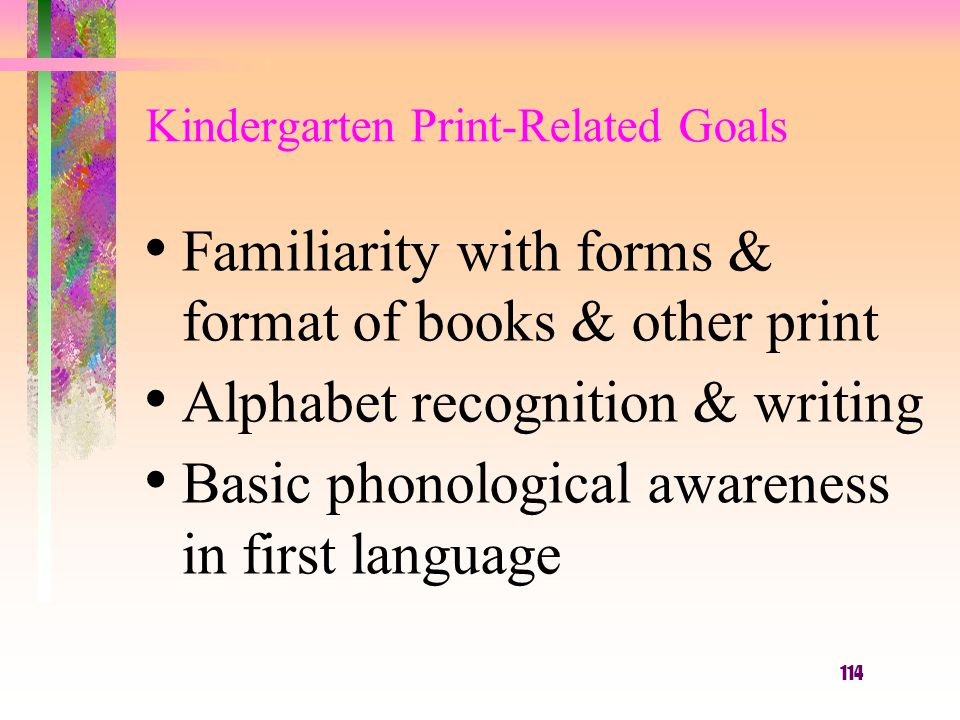 114 Familiarity with forms & format of books & other print Alphabet recognition & writing Basic phonological awareness in first language Kindergarten Print-Related Goals