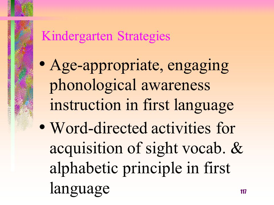 117 Kindergarten Strategies Age-appropriate, engaging phonological awareness instruction in first language Word-directed activities for acquisition of sight vocab.