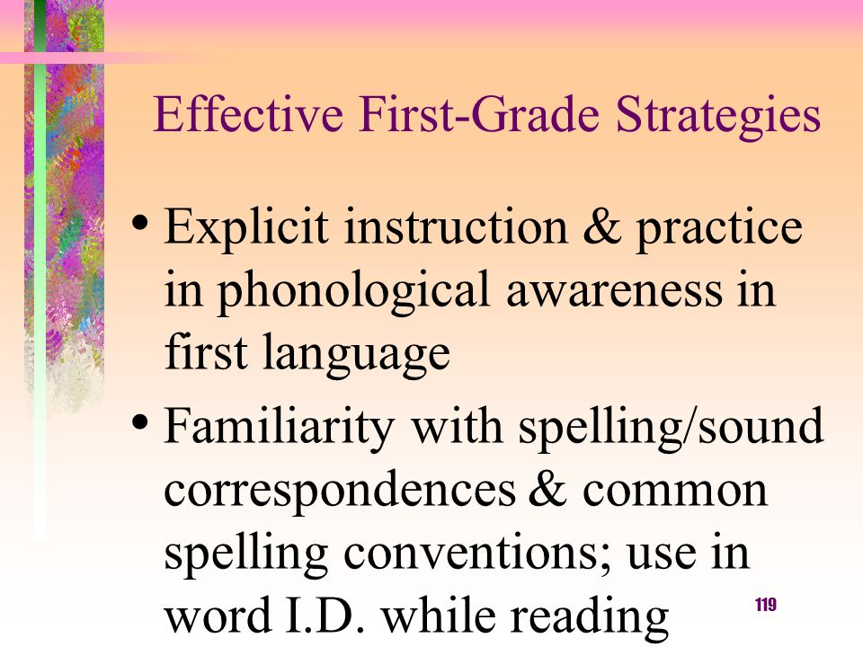 119 Effective First-Grade Strategies Explicit instruction & practice in phonological awareness in first language Familiarity with spelling/sound correspondences & common spelling conventions; use in word I.D.