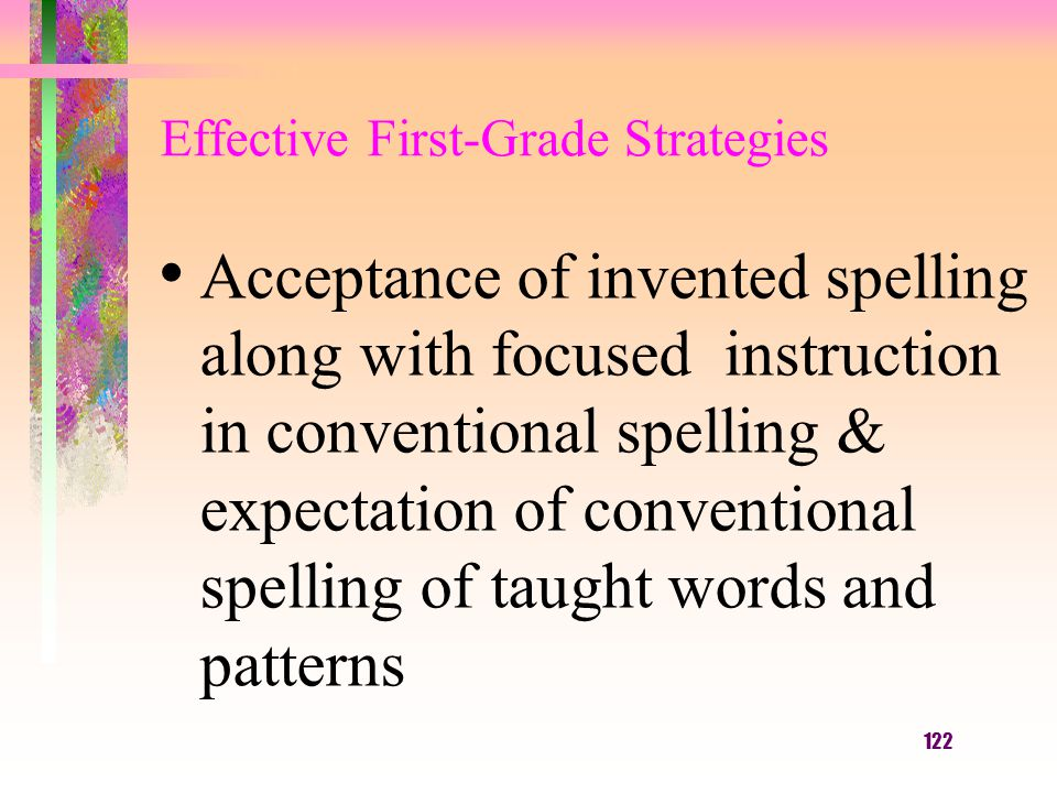 122 Effective First-Grade Strategies Acceptance of invented spelling along with focused instruction in conventional spelling & expectation of conventi