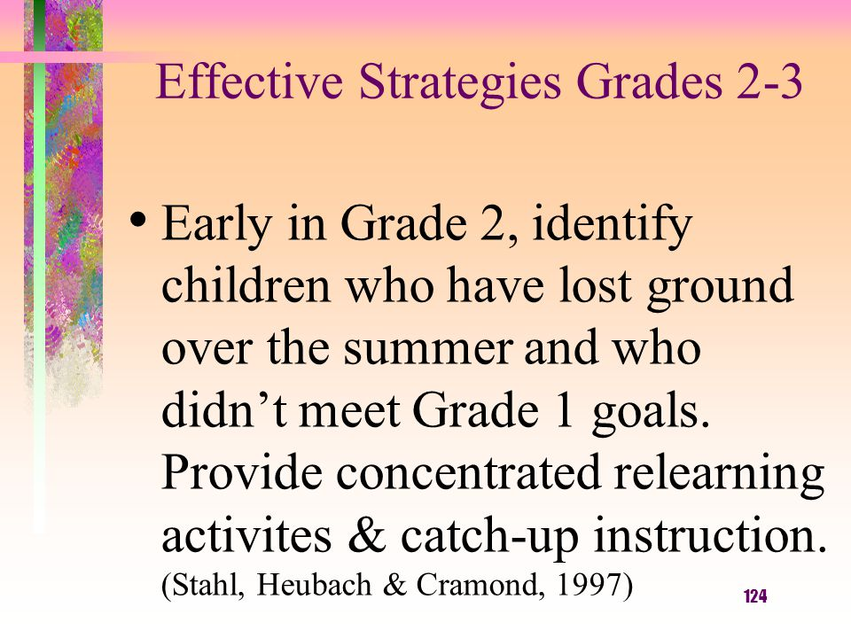 124 Effective Strategies Grades 2-3 Early in Grade 2, identify children who have lost ground over the summer and who didn't meet Grade 1 goals. Provid
