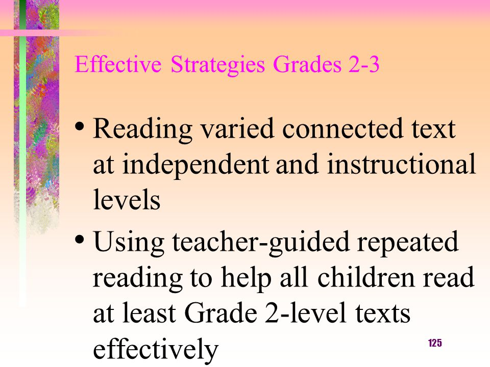 125 Effective Strategies Grades 2-3 Reading varied connected text at independent and instructional levels Using teacher-guided repeated reading to help all children read at least Grade 2-level texts effectively