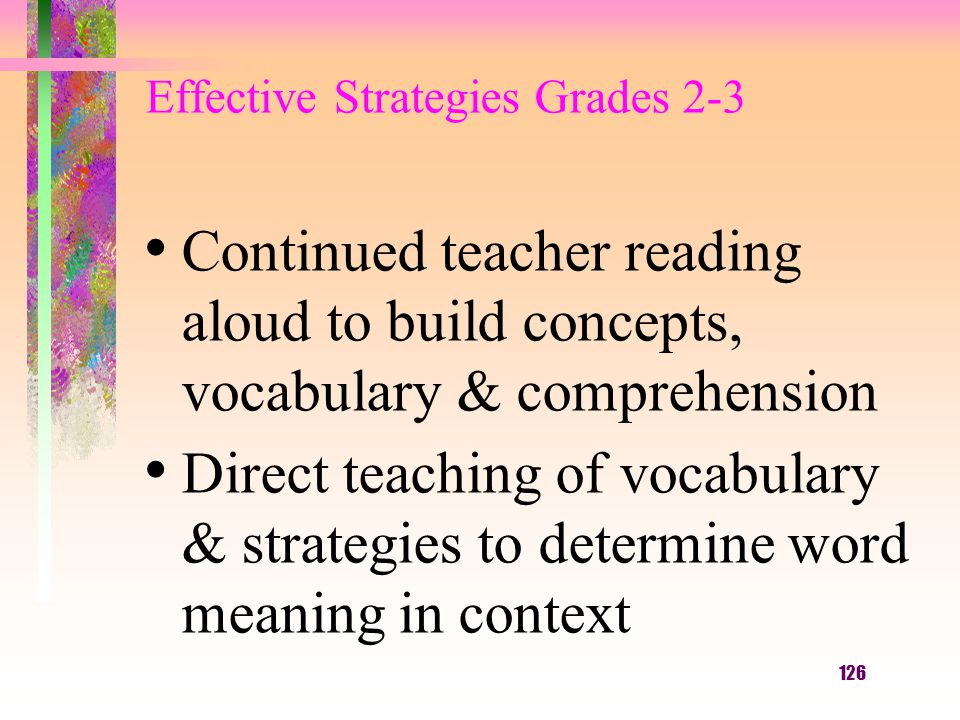 126 Continued teacher reading aloud to build concepts, vocabulary & comprehension Direct teaching of vocabulary & strategies to determine word meaning in context Effective Strategies Grades 2-3