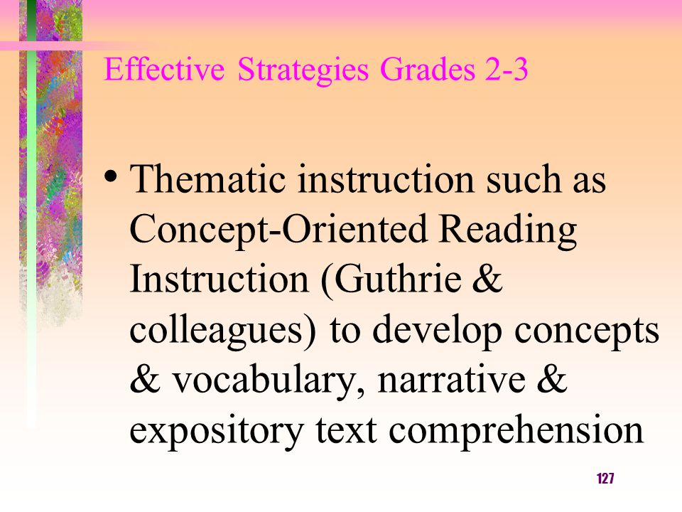 127 Effective Strategies Grades 2-3 Thematic instruction such as Concept-Oriented Reading Instruction (Guthrie & colleagues) to develop concepts & vocabulary, narrative & expository text comprehension