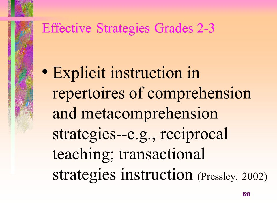 128 Effective Strategies Grades 2-3 Explicit instruction in repertoires of comprehension and metacomprehension strategies--e.g., reciprocal teaching;