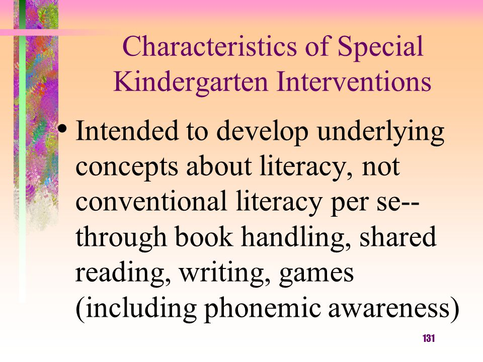 131 Characteristics of Special Kindergarten Interventions Intended to develop underlying concepts about literacy, not conventional literacy per se-- through book handling, shared reading, writing, games (including phonemic awareness)