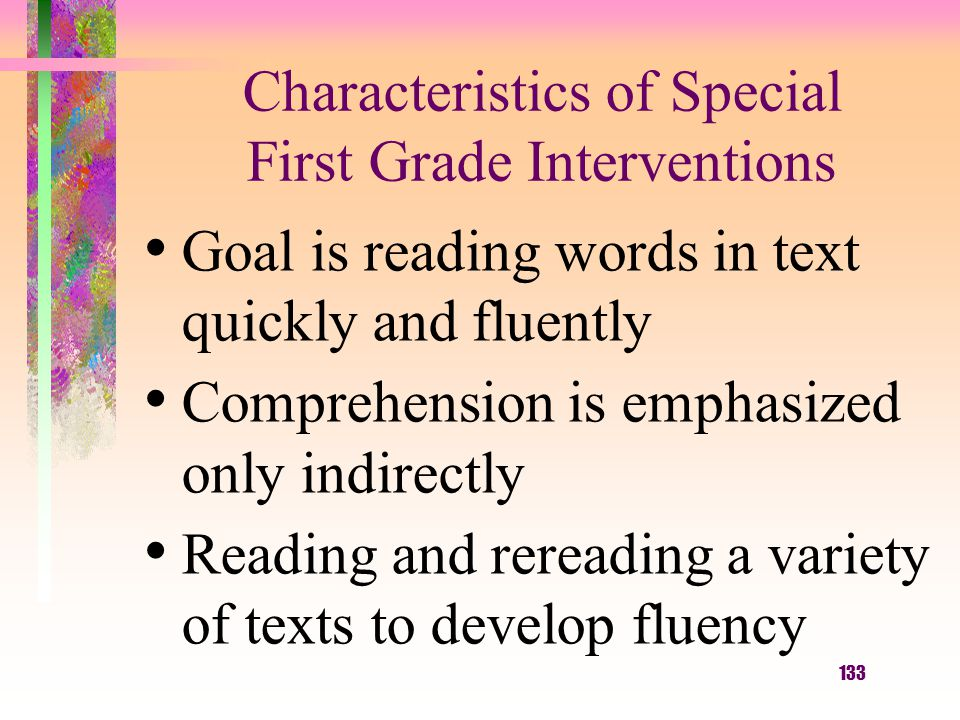 133 Characteristics of Special First Grade Interventions Goal is reading words in text quickly and fluently Comprehension is emphasized only indirectly Reading and rereading a variety of texts to develop fluency