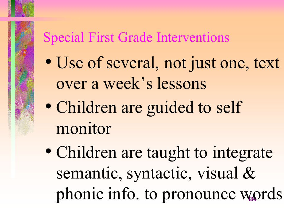 134 Special First Grade Interventions Use of several, not just one, text over a week's lessons Children are guided to self monitor Children are taught