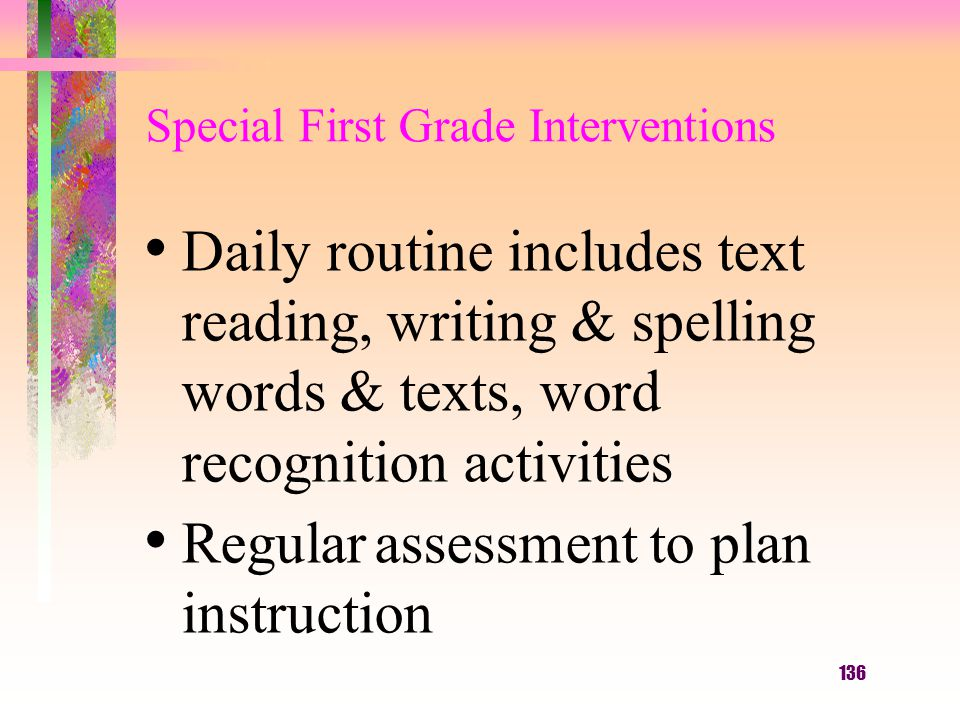 136 Special First Grade Interventions Daily routine includes text reading, writing & spelling words & texts, word recognition activities Regular assessment to plan instruction