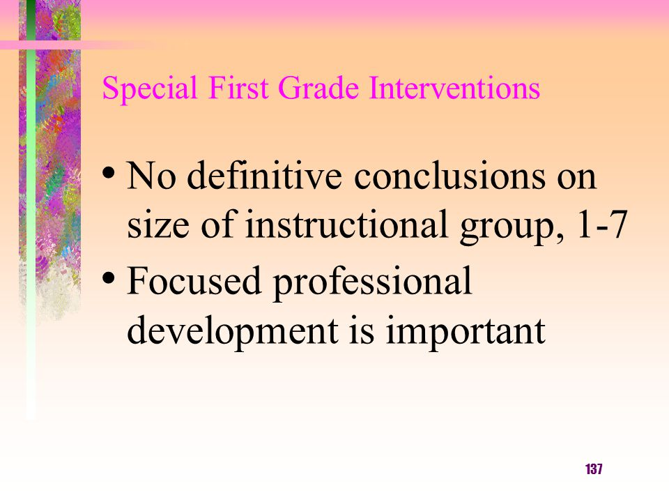 137 Special First Grade Interventions No definitive conclusions on size of instructional group, 1-7 Focused professional development is important