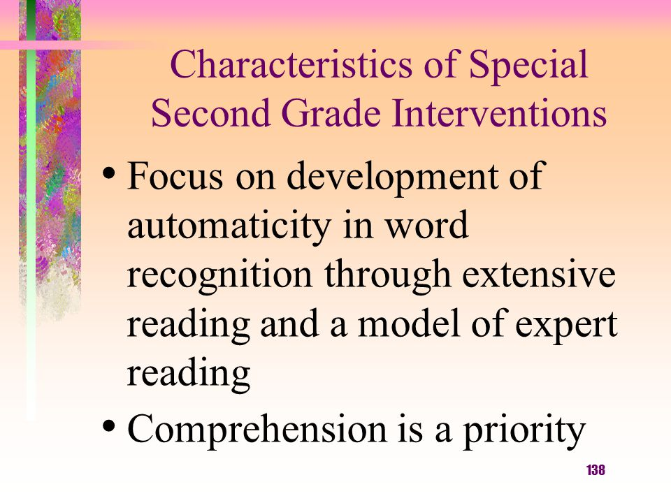 138 Characteristics of Special Second Grade Interventions Focus on development of automaticity in word recognition through extensive reading and a model of expert reading Comprehension is a priority