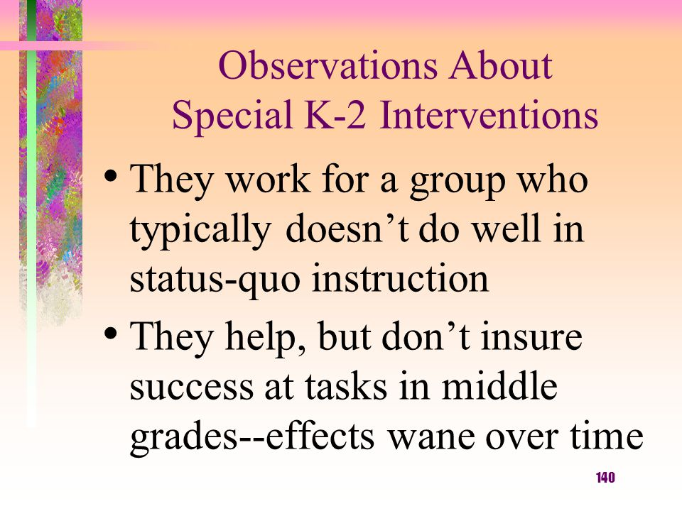 140 Observations About Special K-2 Interventions They work for a group who typically doesn't do well in status-quo instruction They help, but don't insure success at tasks in middle grades--effects wane over time