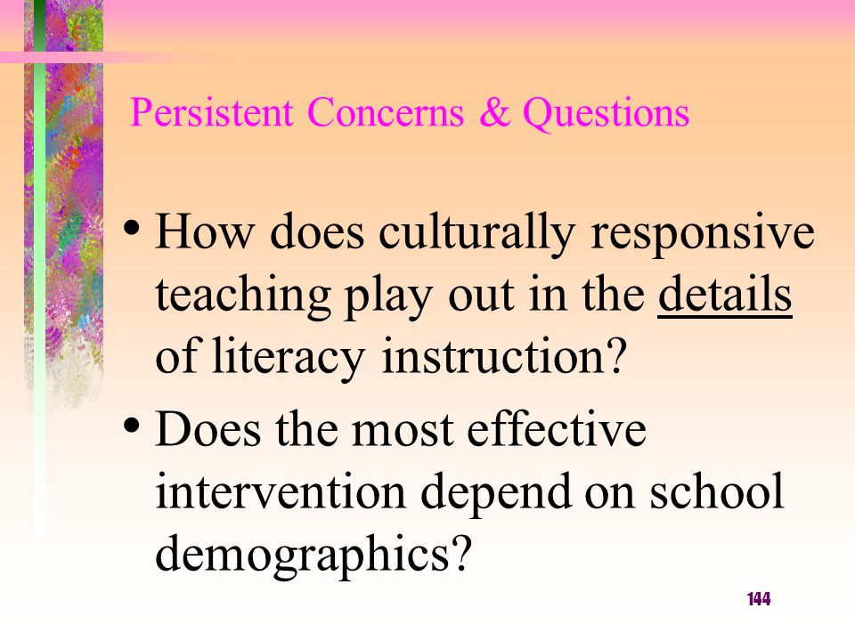 144 Persistent Concerns & Questions How does culturally responsive teaching play out in the details of literacy instruction? Does the most effective i