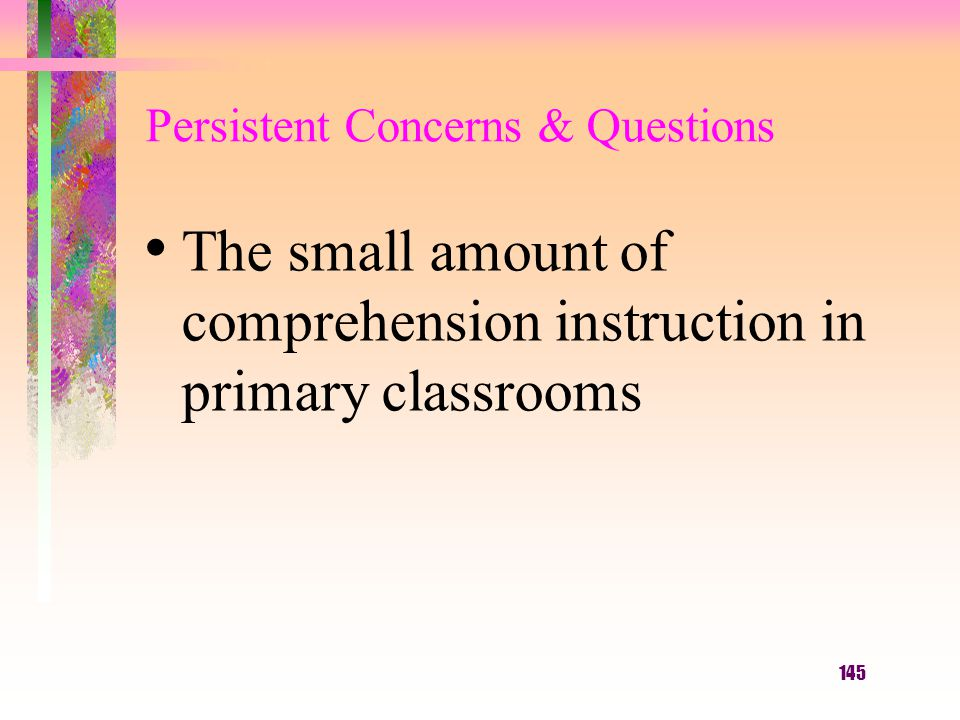 145 Persistent Concerns & Questions The small amount of comprehension instruction in primary classrooms