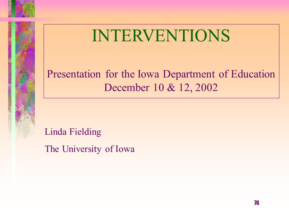 76 INTERVENTIONS Presentation for the Iowa Department of Education December 10 & 12, 2002 Linda Fielding The University of Iowa
