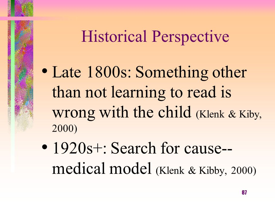 87 Historical Perspective Late 1800s: Something other than not learning to read is wrong with the child (Klenk & Kiby, 2000) 1920s+: Search for cause-- medical model (Klenk & Kibby, 2000)