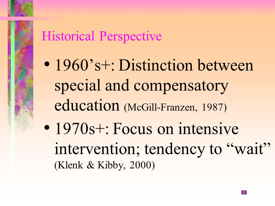 88 Historical Perspective 1960's+: Distinction between special and compensatory education (McGill-Franzen, 1987) 1970s+: Focus on intensive intervention; tendency to wait (Klenk & Kibby, 2000)