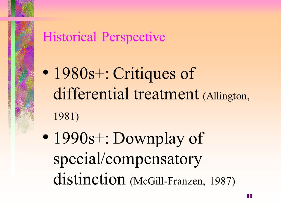 89 Historical Perspective 1980s+: Critiques of differential treatment (Allington, 1981) 1990s+: Downplay of special/compensatory distinction (McGill-Franzen, 1987)