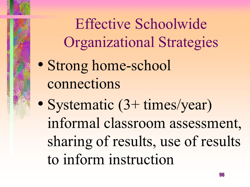 96 Effective Schoolwide Organizational Strategies Strong home-school connections Systematic (3+ times/year) informal classroom assessment, sharing of results, use of results to inform instruction